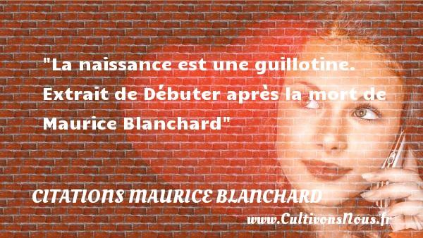La naissance est une guillotine.   Extrait de Débuter après la mort de Maurice Blanchard   Une citation sur la naissance CITATIONS MAURICE BLANCHARD - citation naissance
