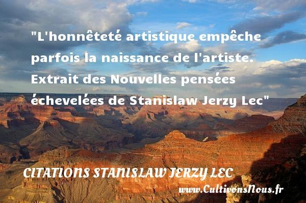 L honnêteté artistique empêche parfois la naissance de l artiste.   Extrait des Nouvelles pensées échevelées de Stanislaw Jerzy Lec   Une citation sur la naissance CITATIONS STANISLAW JERZY LEC - citation naissance