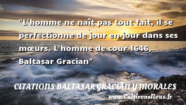 L homme ne naît pas tout fait, il se perfectionne de jour en jour dans ses mœurs.  L homme de cour 1646, Baltasar Gracian   Une citation naître CITATIONS BALTASAR GRACIÁN Y MORALES - Citations Baltasar Gracián y Morales