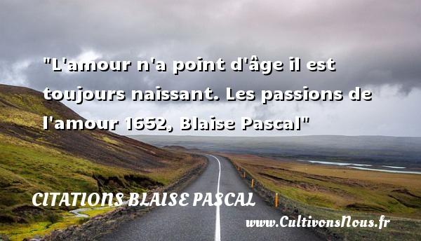 Citations Blaise Pascal - Citation naître - L amour n a point d âge il est toujours naissant.  Les passions de l amour 1652, Blaise Pascal   Une citation naître CITATIONS BLAISE PASCAL