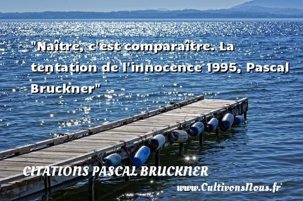 Naître, c est comparaître.  La tentation de l innocence 1995, Pascal Bruckner   Une citation naître CITATIONS PASCAL BRUCKNER - Citation tentation