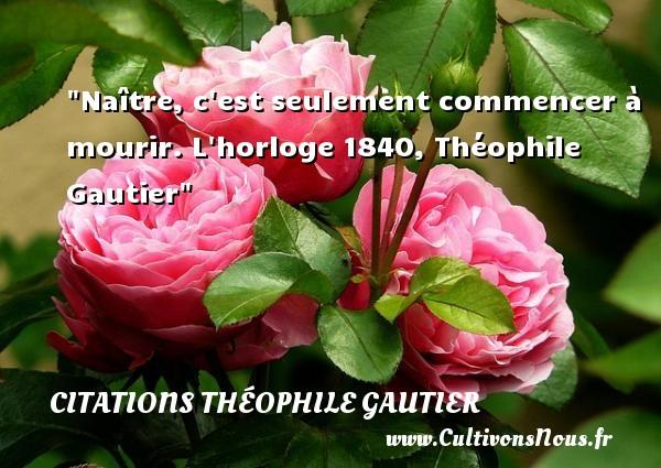 Citations Théophile Gautier - Citation naître - Naître, c est seulement commencer à mourir.  L horloge 1840, Théophile Gautier   Une citation naître CITATIONS THÉOPHILE GAUTIER
