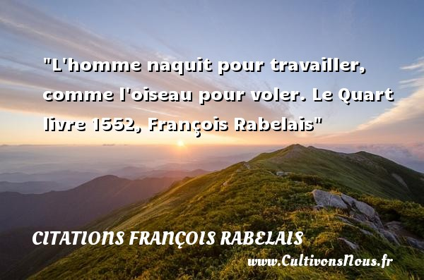L homme naquit pour travailler, comme l oiseau pour voler.  Le Quart livre 1552, François Rabelais   Une citation naître CITATIONS FRANÇOIS RABELAIS - Citations François Rabelais - Citation travail