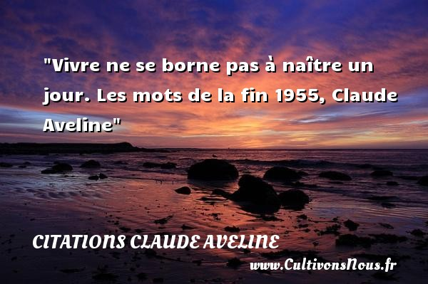 Citations Claude Aveline - Citation naître - Vivre ne se borne pas à naître un jour.  Les mots de la fin 1955, Claude Aveline   Une citation naître CITATIONS CLAUDE AVELINE