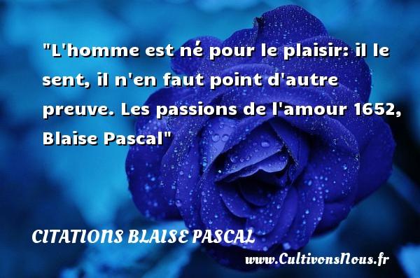 Citations Blaise Pascal - Citation naître - L homme est né pour le plaisir: il le sent, il n en faut point d autre preuve.  Les passions de l amour 1652, Blaise Pascal   Une citation naître CITATIONS BLAISE PASCAL