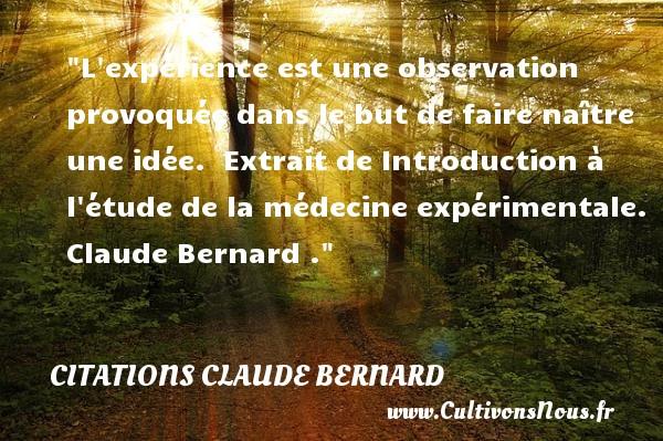 L expérience est une observation provoquée dans le but de faire naître une idée.   Extrait de Introduction à l étude de la médecine expérimentale. Claude Bernard .   Une citation naître CITATIONS CLAUDE BERNARD
