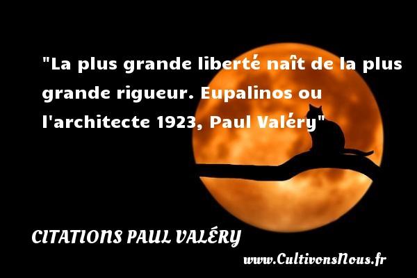 La plus grande liberté naît de la plus grande rigueur.  Eupalinos ou l architecte 1923, Paul Valéry   Une citation naître CITATIONS PAUL VALÉRY - Citations Paul Valéry