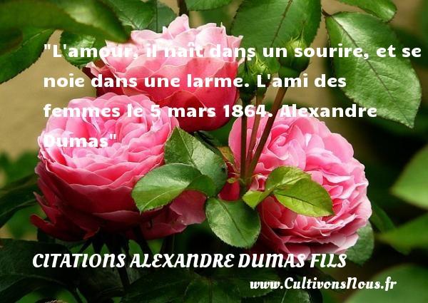 L amour, il naît dans un sourire, et se noie dans une larme.  L ami des femmes le 5 mars 1864. Alexandre Dumas   Une citation naître CITATIONS ALEXANDRE DUMAS FILS
