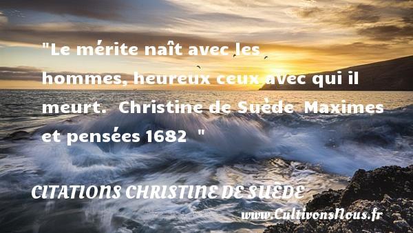 Le mérite naît avec les hommes,heureux ceux avec qui il meurt.   Christine de Suède Maximes et pensées1682     Une citation naître CITATIONS CHRISTINE DE SUÈDE - Citations Christine de Suède