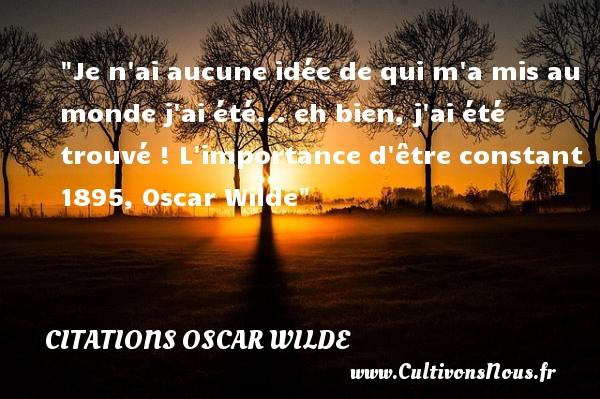Citations Oscar Wilde - Citation naître - Je n ai aucune idée de qui m a mis au monde j ai été... eh bien, j ai été trouvé !  L importance d être constant 1895, Oscar Wilde   Une citation naître CITATIONS OSCAR WILDE