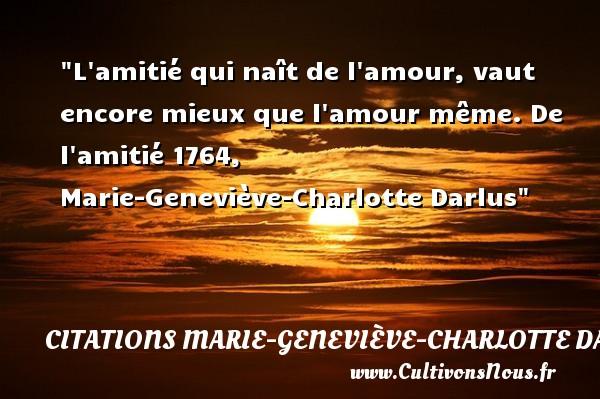 L amitié qui naît de l amour, vaut encore mieux que l amour même.  De l amitié 1764, Marie-Geneviève-Charlotte Darlus   Une citation naître CITATIONS MARIE-GENEVIÈVE-CHARLOTTE DARLUS - Citations Marie-Geneviève-Charlotte Darlus
