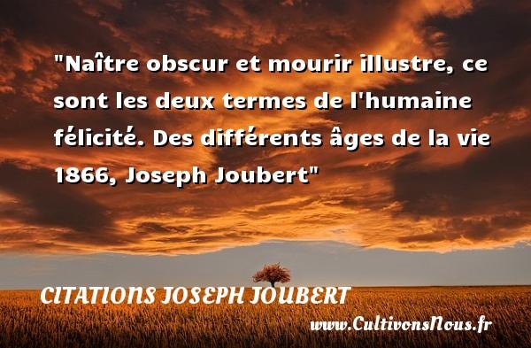 Naître obscur et mourir illustre, ce sont les deux termes de l humaine félicité.  Des différents âges de la vie 1866, Joseph Joubert   Une citation naître CITATIONS JOSEPH JOUBERT