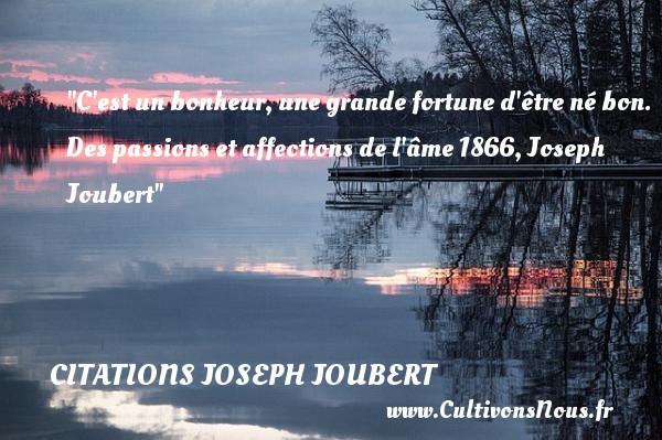 C est un bonheur, une grande fortune d être né bon.  Des passions et affections de l âme 1866, Joseph Joubert   Une citation naître CITATIONS JOSEPH JOUBERT