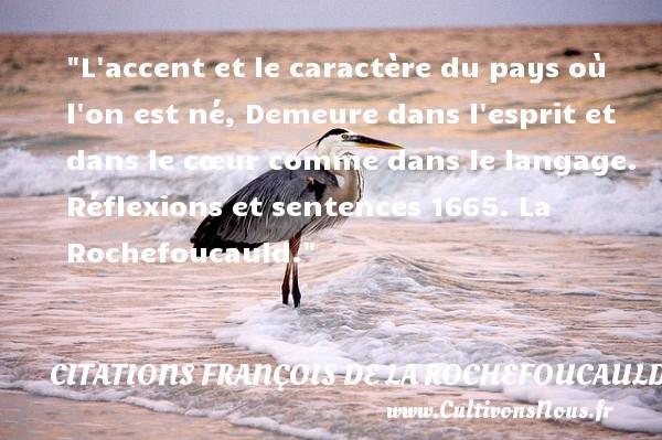 L accent et le caractère du pays où l on est né, Demeure dans l esprit et dans le cœur comme dans le langage.  Réflexions et sentences 1665. La Rochefoucauld. Une citation naître CITATIONS FRANÇOIS DE LA ROCHEFOUCAULD - Citations François de La Rochefoucauld