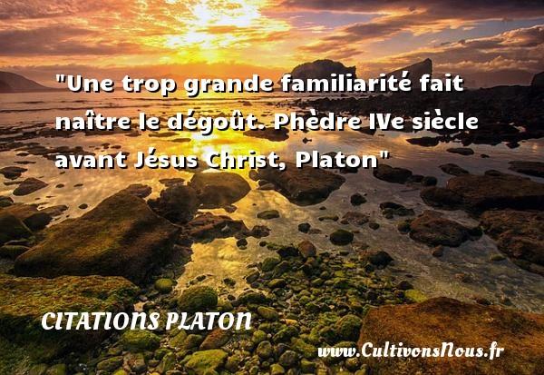 Citations Platon - Citation naître - Une trop grande familiarité fait naître le dégoût.  Phèdre IVe siècle avant Jésus Christ, Platon   Une citation naître CITATIONS PLATON