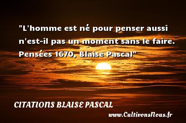 Citations Blaise Pascal - Citation naître - L homme est né pour penser aussi n est-il pas un moment sans le faire.  Pensées 1670, Blaise Pascal   Une citation naître CITATIONS BLAISE PASCAL