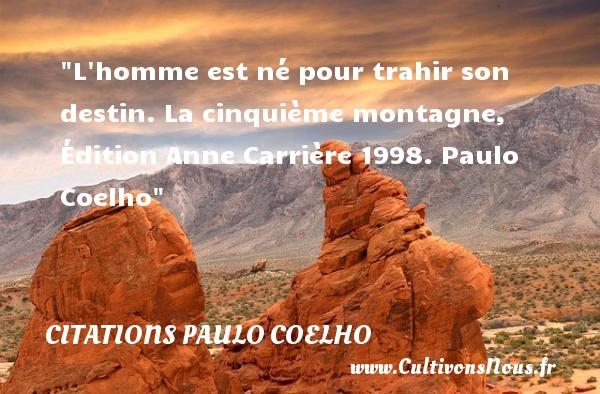 L homme est né pour trahir son destin.  La cinquième montagne, Édition Anne Carrière 1998. Paulo Coelho   Une citation naître CITATIONS PAULO COELHO