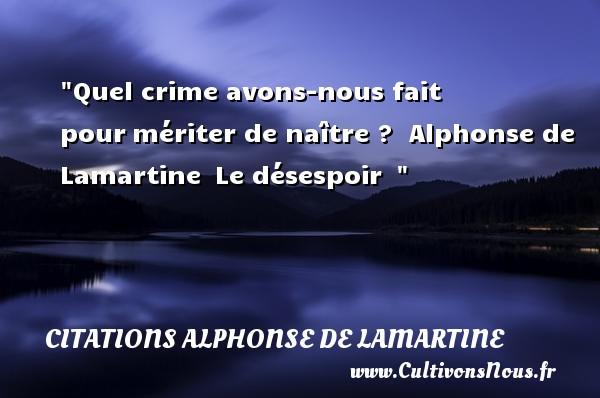 Quel crime avons-nous fait pourmériter de naître ?   Alphonse de Lamartine Le désespoir     Une citation naître CITATIONS ALPHONSE DE LAMARTINE