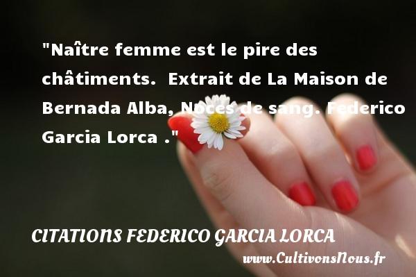 Naître femme est le pire des châtiments.   Extrait de La Maison de Bernada Alba, Noces de sang. Federico Garcia Lorca . Une citation naître CITATIONS FEDERICO GARCIA LORCA