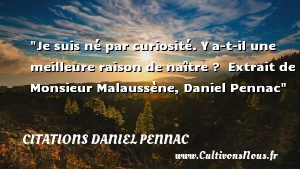 Citations Daniel Pennac - Citation naître - Je suis né par curiosité. Y a-t-il une meilleure raison de naître ?   Extrait de Monsieur Malaussène, Daniel Pennac   Une citation naître CITATIONS DANIEL PENNAC