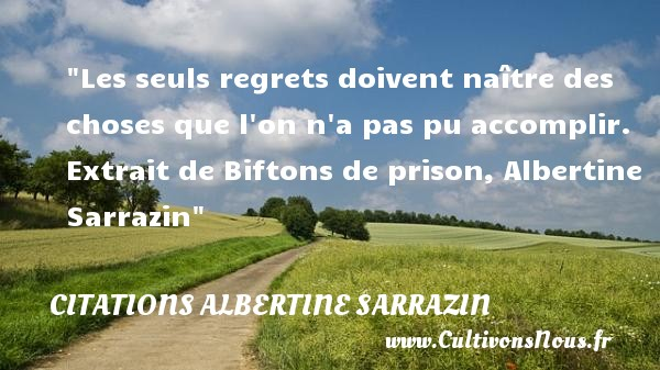 Citations Albertine Sarrazin - Citation naître - Les seuls regrets doivent naître des choses que l on n a pas pu accomplir.   Extrait de Biftons de prison, Albertine Sarrazin   Une citation naître CITATIONS ALBERTINE SARRAZIN