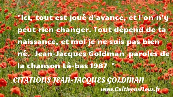 Ici, tout est joué d avance, et l on n y peut rien changer. Tout dépend de ta naissance, et moi je ne suis pas bien né.   Jean-Jacques Goldman  paroles de la chanson Là-bas 1987      Une citation naître CITATIONS JEAN-JACQUES GOLDMAN