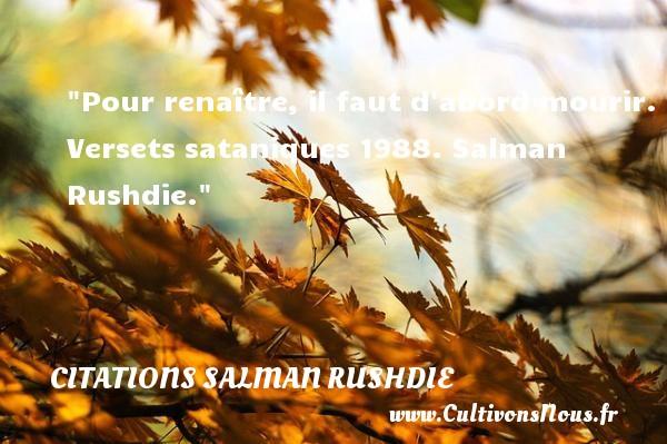 Citations Salman Rushdie - Citation naître - Pour renaître, il faut d abord mourir.  Versets sataniques 1988. Salman Rushdie. Une citation naître CITATIONS SALMAN RUSHDIE