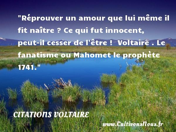 Réprouver un amour que lui même il fit naître ? Ce qui fut innocent, peut-il cesser de l être !   Voltaire . Le fanatisme ou Mahomet le prophète 1741.   Une citation naître CITATIONS VOLTAIRE