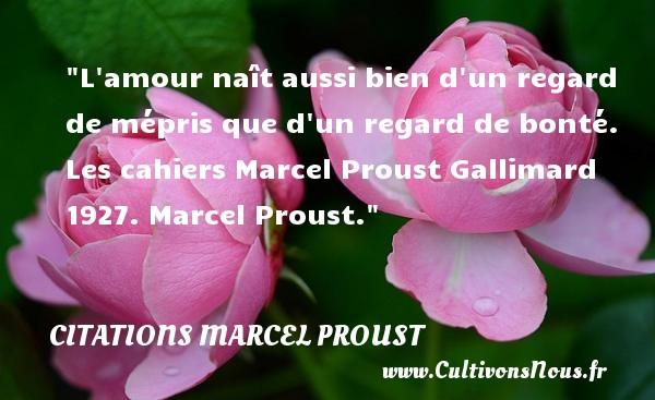 L amour naît aussi bien d un regard de mépris que d un regard de bonté.  Les cahiers Marcel Proust Gallimard 1927. Marcel Proust. Une citation naître CITATIONS MARCEL PROUST