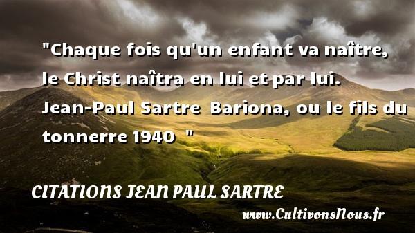 Chaque fois qu un enfant vanaître, le Christ naîtra en lui etpar lui.   Jean-Paul Sartre Bariona, ou le fils du tonnerre1940     Une citation naître CITATIONS JEAN PAUL SARTRE