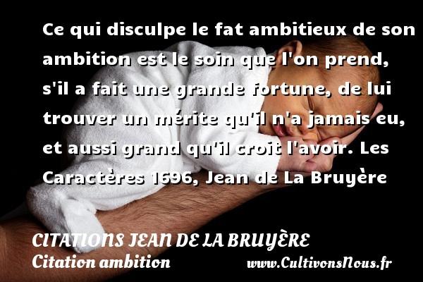 Ce qui disculpe le fat ambitieux de son ambition est le soin que l on prend, s il a fait une grande fortune, de lui trouver un mérite qu il n a jamais eu, et aussi grand qu il croit l avoir.  Les Caractères 1696, Jean de La Bruyère   Une citation sur l ambition CITATIONS JEAN DE LA BRUYÈRE - Citations Jean de La Bruyère - Citation ambition
