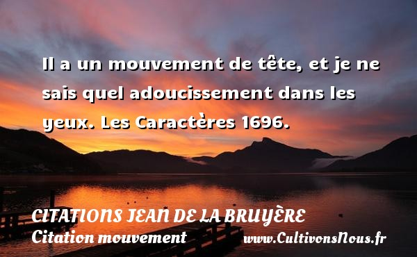 Il a un mouvement de tête, et je ne sais quel adoucissement dans les yeux.  Les Caractères 1696.      Une citation de Jean de La Bruyère CITATIONS JEAN DE LA BRUYÈRE - Citations Jean de La Bruyère - Citation mouvement