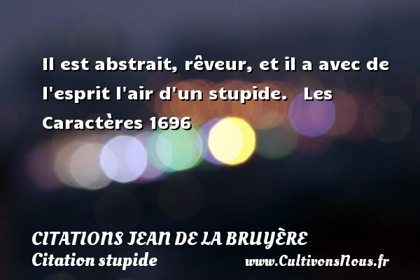 Il est abstrait, rêveur, et il a avec de l esprit l air d un stupide.     Les Caractères 1696  Une citation de Jean de La Bruyère CITATIONS JEAN DE LA BRUYÈRE - Citations Jean de La Bruyère - Citation stupide