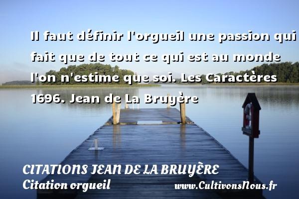 Citations Jean de La Bruyère - Citation orgueil - Il faut définir l orgueil une passion qui fait que de tout ce qui est au monde l on n estime que soi.  Les Caractères 1696. Jean de La Bruyère CITATIONS JEAN DE LA BRUYÈRE