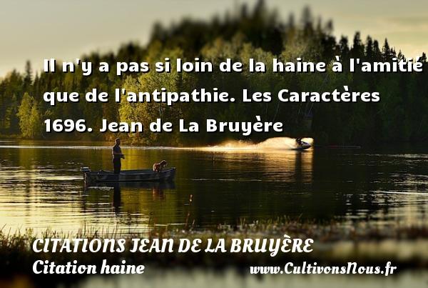 Citations Jean de La Bruyère - Citation haine - Il n y a pas si loin de la haine à l amitié que de l antipathie.  Les Caractères 1696. Jean de La Bruyère CITATIONS JEAN DE LA BRUYÈRE