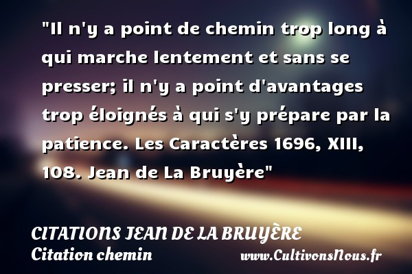 Citations Jean de La Bruyère - Citation chemin - Il n y a point de chemin trop long à qui marche lentement et sans se presser; il n y a point d avantages trop éloignés à qui s y prépare par la patience.  Les Caractères 1696, XIII, 108. Jean de La Bruyère   Une citation sur le chemin CITATIONS JEAN DE LA BRUYÈRE