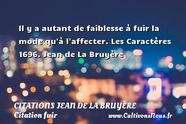 Citations Jean de La Bruyère - Citation fuir - Il y a autant de faiblesse à fuir la mode qu à l affecter.  Les Caractères 1696. Jean de La Bruyère CITATIONS JEAN DE LA BRUYÈRE