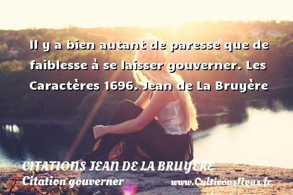 Citations Jean de La Bruyère - Citation gouverner - Il y a bien autant de paresse que de faiblesse à se laisser gouverner.  Les Caractères 1696. Jean de La Bruyère CITATIONS JEAN DE LA BRUYÈRE