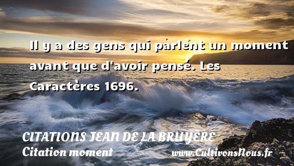 Citations Jean de La Bruyère - Citation moment - Il y a des gens qui parlent un moment avant que d avoir pensé.  Les Caractères 1696.   Une citation de Jean de La Bruyère CITATIONS JEAN DE LA BRUYÈRE