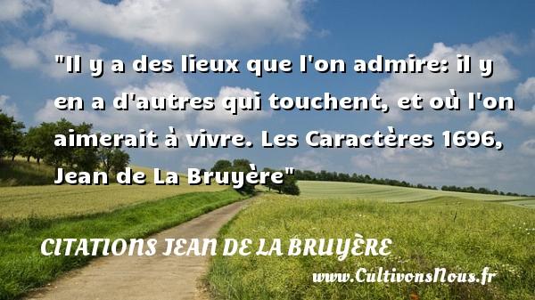 Il y a des lieux que l on admire: il y en a d autres qui touchent, et où l on aimerait à vivre.  Les Caractères 1696, Jean de La Bruyère   Une citation sur l admiration CITATIONS JEAN DE LA BRUYÈRE - Citations Jean de La Bruyère - Citation admiration