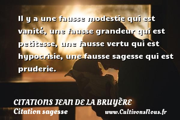 Il y a une fausse modestie qui est vanité, une fausse grandeur qui est petitesse, une fausse vertu qui est hypocrisie, une fausse sagesse qui est pruderie.     Une citation de Jean de La Bruyère CITATIONS JEAN DE LA BRUYÈRE - Citations Jean de La Bruyère - Citation sagesse