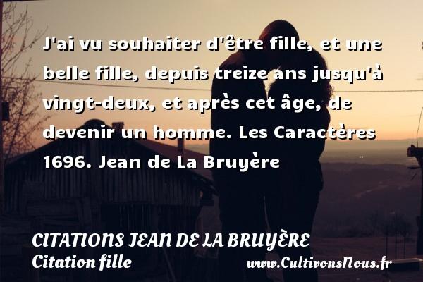 Citations Jean de La Bruyère - Citation fille - J ai vu souhaiter d être fille, et une belle fille, depuis treize ans jusqu à vingt-deux, et après cet âge, de devenir un homme. Les Caractères 1696.Une citation de Jean de La Bruyère. CITATIONS JEAN DE LA BRUYÈRE