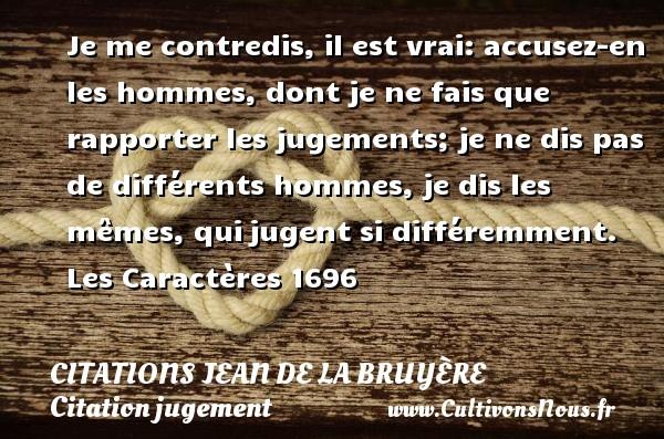 Citations Jean de La Bruyère - Citation jugement - Je me contredis, il est vrai: accusez-en les hommes, dont je ne fais que rapporter les jugements; je ne dis pas de différents hommes, je dis les mêmes, quijugent si différemment.  Les Caractères 1696     Une citation de Jean de La Bruyère CITATIONS JEAN DE LA BRUYÈRE