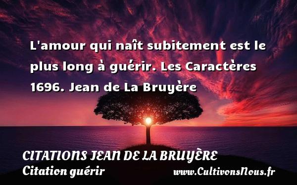 Citations Jean de La Bruyère - Citation guérir - L amour qui naît subitement est le plus long à guérir.  Les Caractères 1696. Jean de La Bruyère CITATIONS JEAN DE LA BRUYÈRE