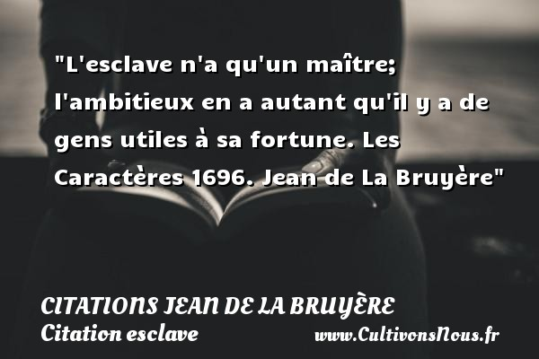 L esclave n a qu un maître; l ambitieux en a autant qu il y a de gens utiles à sa fortune.  Les Caractères 1696. Jean de La Bruyère   Une citation sur l esclave CITATIONS JEAN DE LA BRUYÈRE - Citations Jean de La Bruyère - Citation esclave