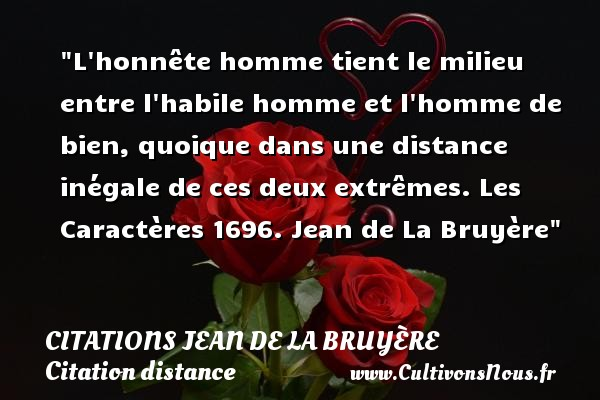 Citations Jean de La Bruyère - Citation distance - L honnête homme tient le milieu entre l habile homme et l homme de bien, quoique dans une distance inégale de ces deux extrêmes.  Les Caractères 1696. Jean de La Bruyère   Une citation sur la distance CITATIONS JEAN DE LA BRUYÈRE