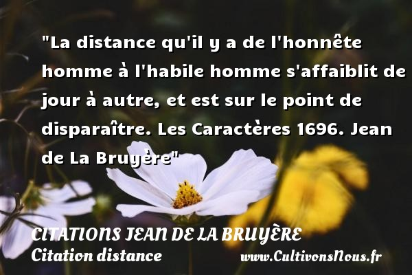 La distance qu il y a de l honnête homme à l habile homme s affaiblit de jour à autre, et est sur le point de disparaître.  Les Caractères 1696. Jean de La Bruyère   Une citation sur la distance CITATIONS JEAN DE LA BRUYÈRE - Citations Jean de La Bruyère - Citation distance