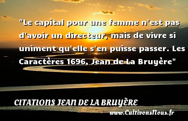 Le capital pour une femme n est pas d avoir un directeur, mais de vivre si uniment qu elle s en puisse passer.  Les Caractères 1696, Jean de La Bruyère    Une citation sur les dires CITATIONS JEAN DE LA BRUYÈRE - Citations Jean de La Bruyère - Citation dire