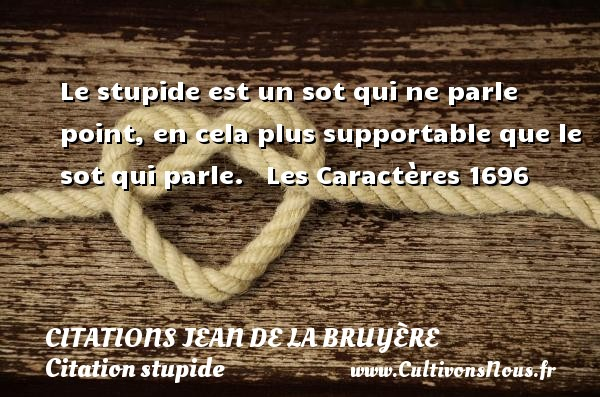 Citations Jean de La Bruyère - Citation stupide - Le stupide est un sot qui ne parle point, en cela plus supportable que le sot qui parle.    Les Caractères 1696  Une citation de Jean de La Bruyère CITATIONS JEAN DE LA BRUYÈRE
