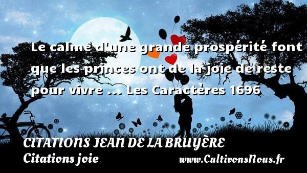 Le calme d une grande prospérité font que les princes ont de la joie de reste pour vivre ...  Les Caractères 1696   Une citation de Jean de La Bruyère CITATIONS JEAN DE LA BRUYÈRE - Citations Jean de La Bruyère - Citations joie